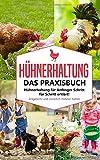Hühnerhaltung - Das Praxisbuch: Hühnerhaltung für Anfänger Schritt für Schritt erklärt! Artgerecht und natürlich Hühner halten (Hühnerhaltung für Anfanger, Band 1)