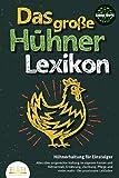 DAS GROSSE HÜHNERLEXIKON - Hühnerhaltung für Einsteiger: Alles über artgerechte Haltung im eigenen Garten und Hühnerstall, Ernährung, Züchtung, Pflege und vieles mehr - Der praxisnahe Leitfaden